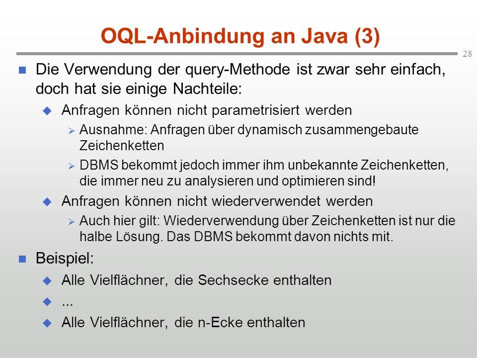 28 OQL-Anbindung an Java (3) Die Verwendung der query-Methode ist zwar sehr einfach, doch hat sie einige Nachteile: Anfragen können nicht parametrisiert werden Ausnahme: Anfragen über dynamisch zusammengebaute Zeichenketten DBMS bekommt jedoch immer ihm unbekannte Zeichenketten, die immer neu zu analysieren und optimieren sind.