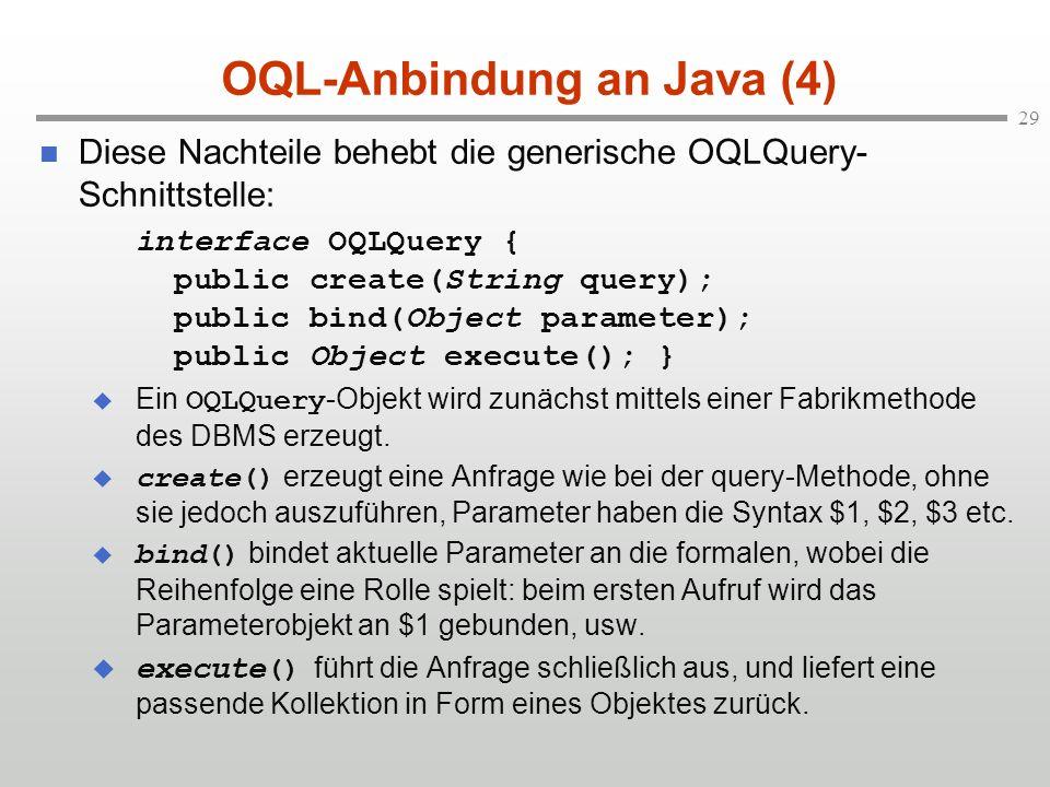 29 OQL-Anbindung an Java (4) Diese Nachteile behebt die generische OQLQuery- Schnittstelle: interface OQLQuery { public create(String query); public bind(Object parameter); public Object execute(); } Ein OQLQuery -Objekt wird zunächst mittels einer Fabrikmethode des DBMS erzeugt.