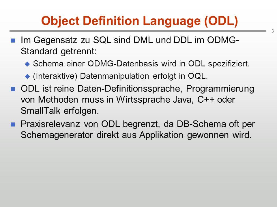 3 Object Definition Language (ODL) Im Gegensatz zu SQL sind DML und DDL im ODMG- Standard getrennt: Schema einer ODMG-Datenbasis wird in ODL spezifiziert.