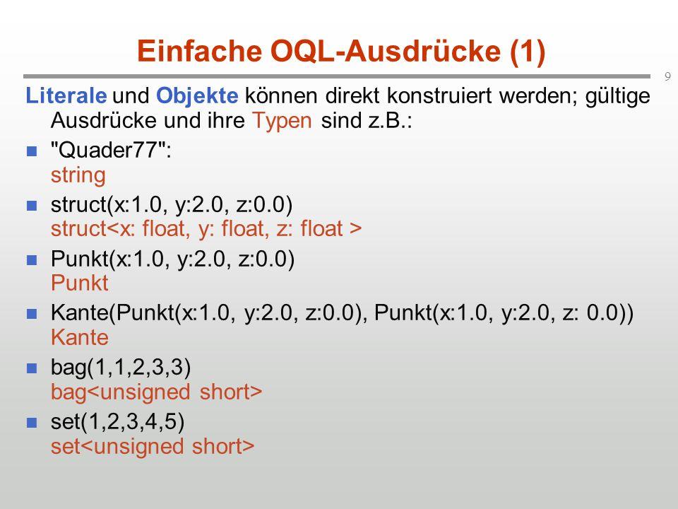 9 Einfache OQL-Ausdrücke (1) Literale und Objekte können direkt konstruiert werden; gültige Ausdrücke und ihre Typen sind z.B.: Quader77 : string struct(x:1.0, y:2.0, z:0.0) struct Punkt(x:1.0, y:2.0, z:0.0) Punkt Kante(Punkt(x:1.0, y:2.0, z:0.0), Punkt(x:1.0, y:2.0, z: 0.0)) Kante bag(1,1,2,3,3) bag set(1,2,3,4,5) set