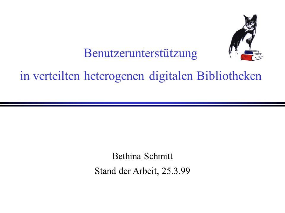 Benutzerunterstützung in verteilten heterogenen digitalen Bibliotheken Bethina Schmitt Stand der Arbeit, 25.3.99