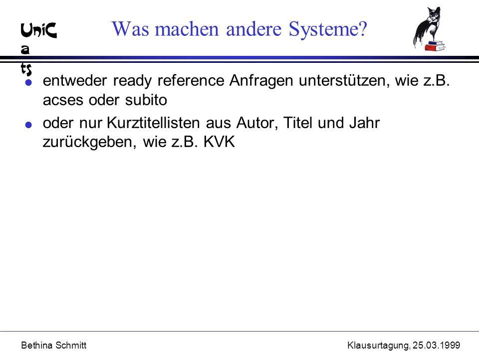 UniC a ts Bethina SchmittKlausurtagung, 25.03.1999 Was machen andere Systeme? l entweder ready reference Anfragen unterstützen, wie z.B. acses oder su
