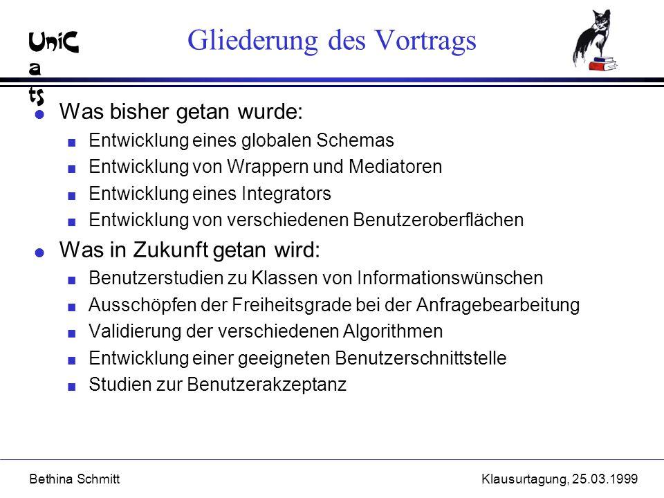 UniC a ts Bethina SchmittKlausurtagung, 25.03.1999 Gliederung des Vortrags l Was bisher getan wurde: n Entwicklung eines globalen Schemas n Entwicklun