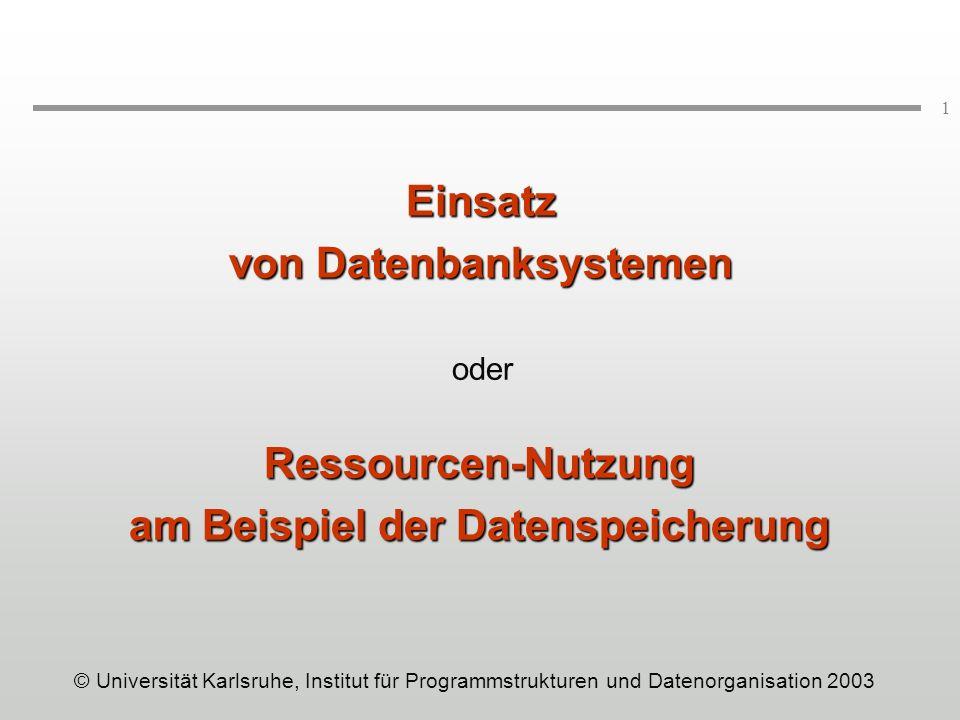 1 Einsatz von Datenbanksystemen oder Ressourcen-Nutzung am Beispiel der Datenspeicherung © Universität Karlsruhe, Institut für Programmstrukturen und