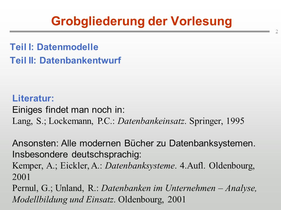 2 Grobgliederung der Vorlesung Teil I: Datenmodelle Teil II: Datenbankentwurf Literatur: Einiges findet man noch in: Lang, S.; Lockemann, P.C.: Datenb