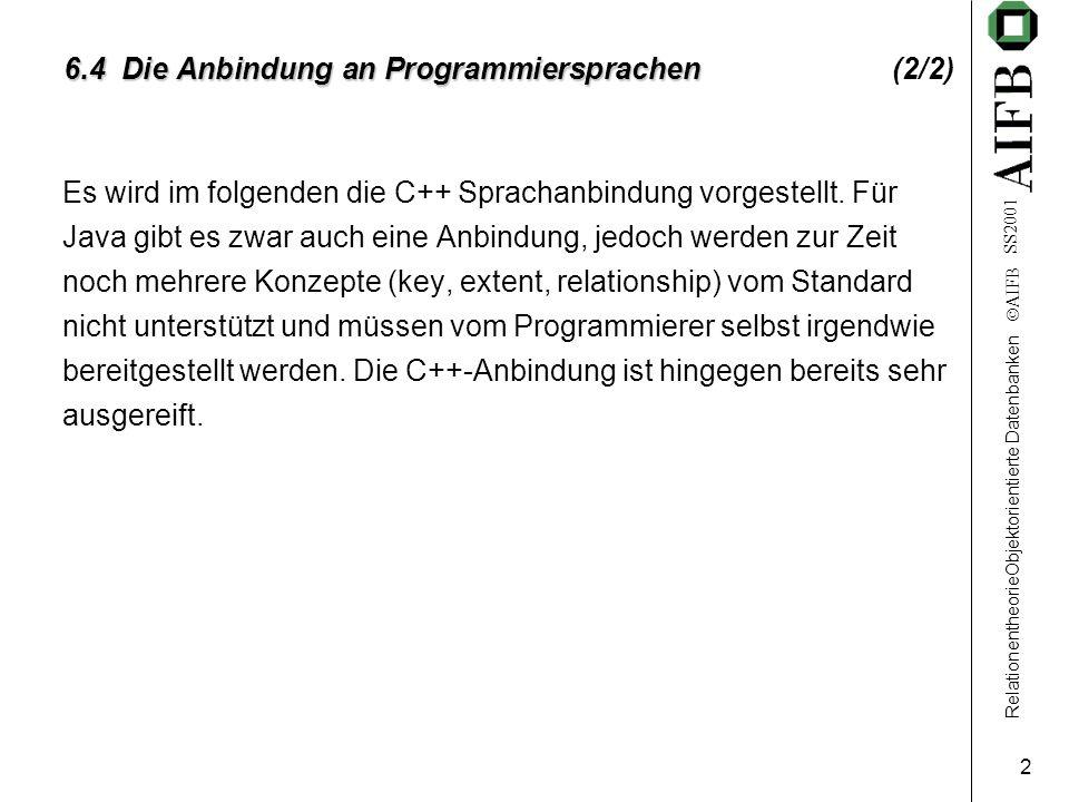 RelationentheorieObjektorientierte Datenbanken AIFB SS2001 2 6.4 Die Anbindung an Programmiersprachen 6.4 Die Anbindung an Programmiersprachen (2/2) Es wird im folgenden die C++ Sprachanbindung vorgestellt.