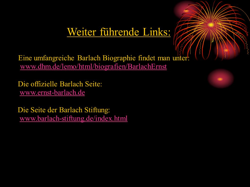 Eine umfangreiche Barlach Biographie findet man unter: www.dhm.de/lemo/html/biografien/BarlachErnst Die offizielle Barlach Seite: www.ernst-barlach.de