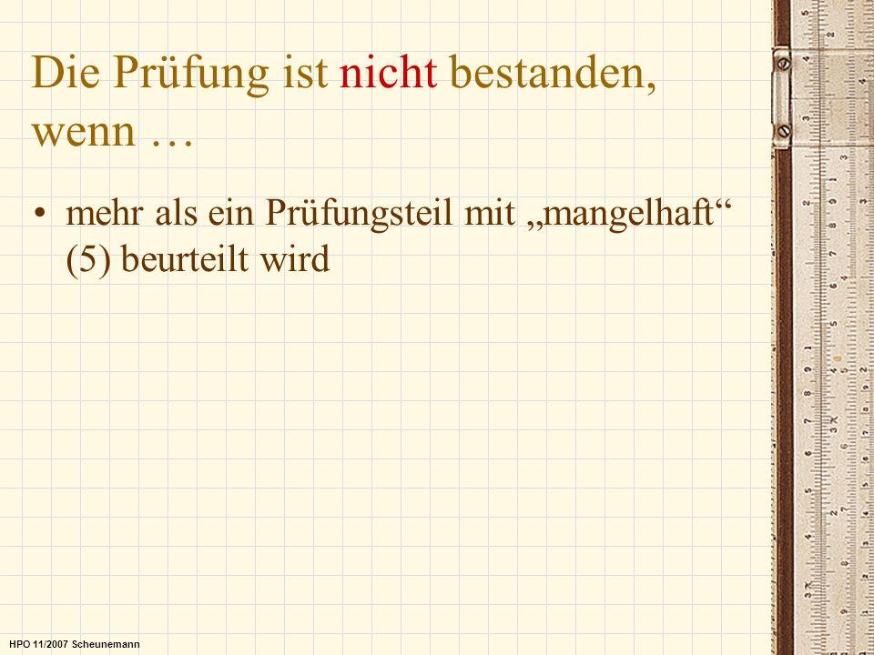 Die Prüfung ist nicht bestanden, wenn … mehr als ein Prüfungsteil mit mangelhaft (5) beurteilt wird HPO 11/2007 Scheunemann