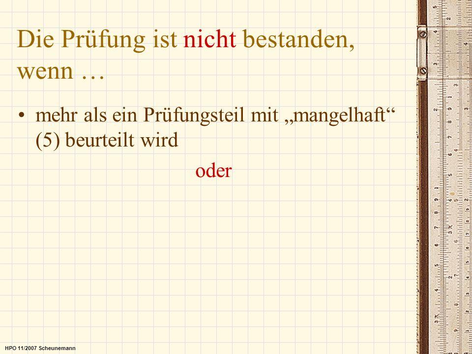 Die Prüfung ist nicht bestanden, wenn … mehr als ein Prüfungsteil mit mangelhaft (5) beurteilt wird oder HPO 11/2007 Scheunemann