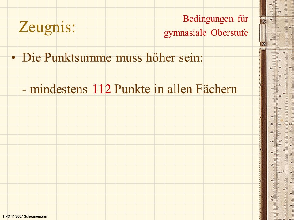 Zeugnis: Bedingungen für gymnasiale Oberstufe Die Punktsumme muss höher sein: - mindestens 112 Punkte in allen Fächern HPO 11/2007 Scheunemann