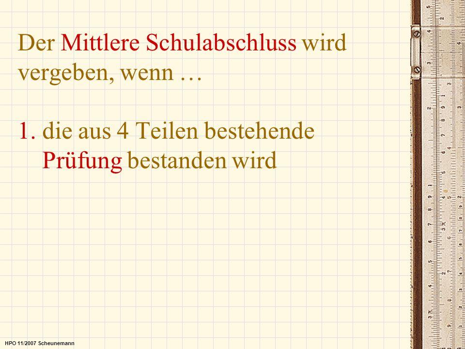 Der Mittlere Schulabschluss wird vergeben, wenn … 1. die aus 4 Teilen bestehende Prüfung bestanden wird HPO 11/2007 Scheunemann