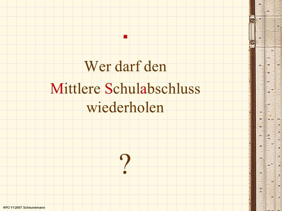 . Wer darf den Mittlere Schulabschluss wiederholen ? HPO 11/2007 Scheunemann