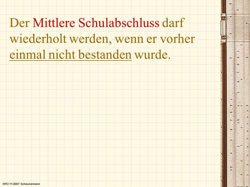 Der Mittlere Schulabschluss darf wiederholt werden, wenn er vorher einmal nicht bestanden wurde. HPO 11/2007 Scheunemann