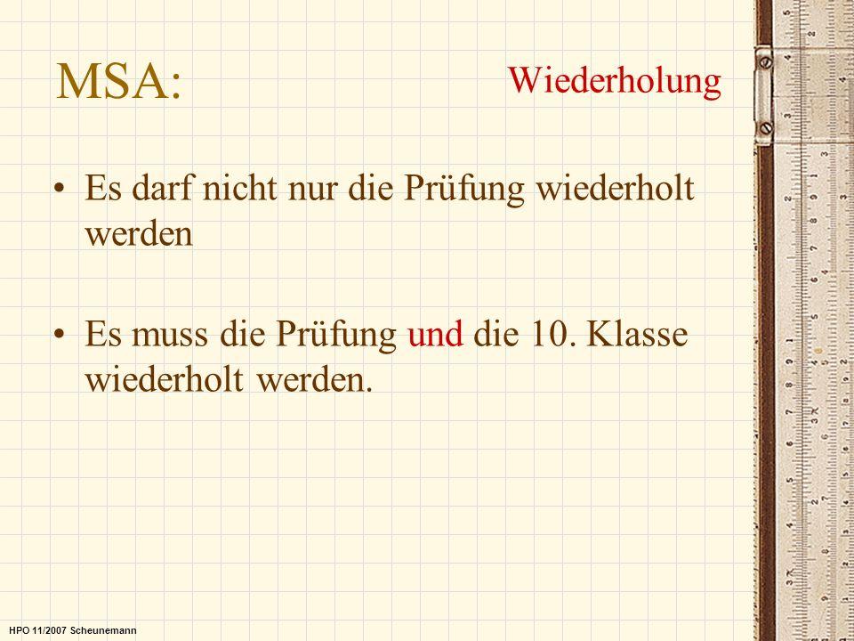 MSA: Wiederholung HPO 11/2007 Scheunemann Es darf nicht nur die Prüfung wiederholt werden Es muss die Prüfung und die 10. Klasse wiederholt werden.