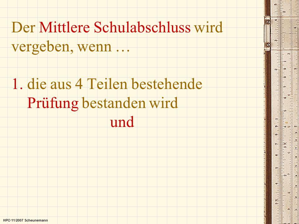 Der Mittlere Schulabschluss wird vergeben, wenn … 1. die aus 4 Teilen bestehende Prüfung bestanden wird und HPO 11/2007 Scheunemann