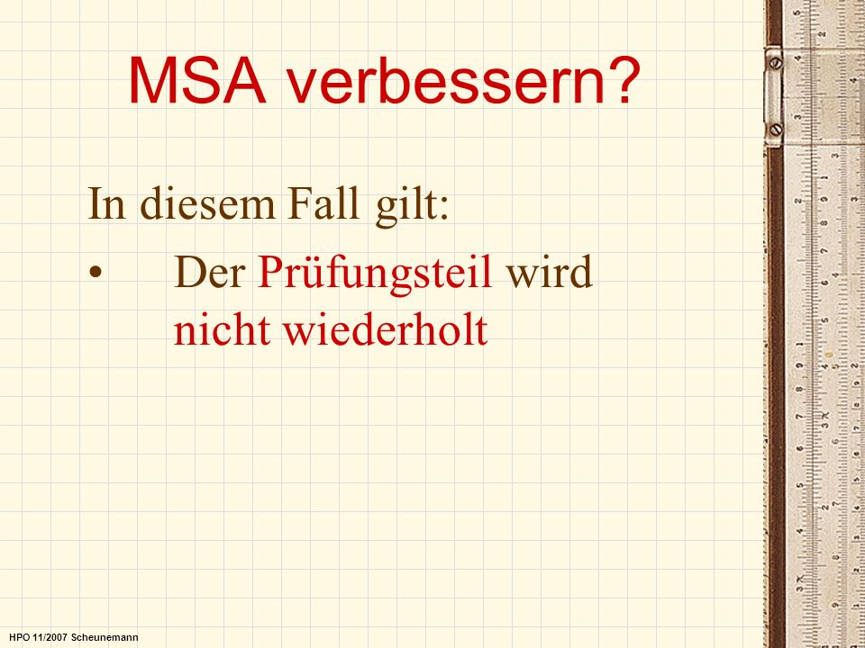 MSA verbessern? In diesem Fall gilt: Der Prüfungsteil wird nicht wiederholt HPO 11/2007 Scheunemann