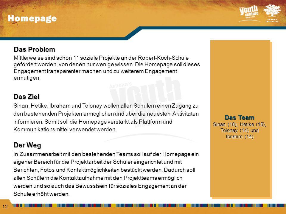 Homepage 12 Das Team Sinan (18), Hetike (15), Tolonay (14) und Ibrahim (14) Das Team Sinan (18), Hetike (15), Tolonay (14) und Ibrahim (14) Das Problem Mittlerweise sind schon 11 soziale Projekte an der Robert-Koch-Schule gefördert worden, von denen nur wenige wissen.