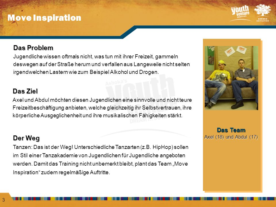 Move Inspiration 3 Das Problem Jugendliche wissen oftmals nicht, was tun mit ihrer Freizeit, gammeln deswegen auf der Straße herum und verfallen aus Langeweile nicht selten irgendwelchen Lastern wie zum Beispiel Alkohol und Drogen.