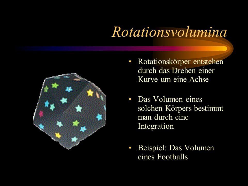 Rotationsvolumina Rotationskörper entstehen durch das Drehen einer Kurve um eine Achse Das Volumen eines solchen Körpers bestimmt man durch eine Integration Beispiel: Das Volumen eines Footballs