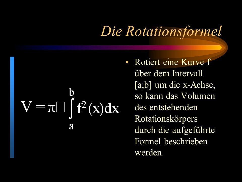 Die Rotationsformel Rotiert eine Kurve f über dem Intervall [a;b] um die x-Achse, so kann das Volumen des entstehenden Rotationskörpers durch die aufgeführte Formel beschrieben werden.