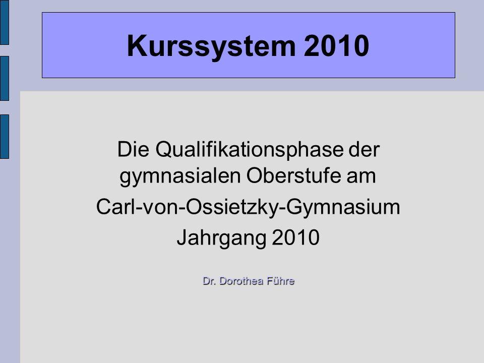 Kurssystem 2010 Die Qualifikationsphase der gymnasialen Oberstufe am Carl-von-Ossietzky-Gymnasium Jahrgang 2010 Dr. Dorothea Führe