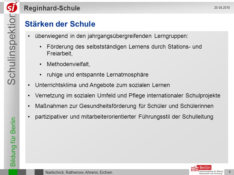 Bildung für Berlin Schulinspektion Reginhard-Schule 9 Nartschick, Rathenow, Ahrens, Eichen 20.04.2010 Stärken der Schule überwiegend in den jahrgangsü