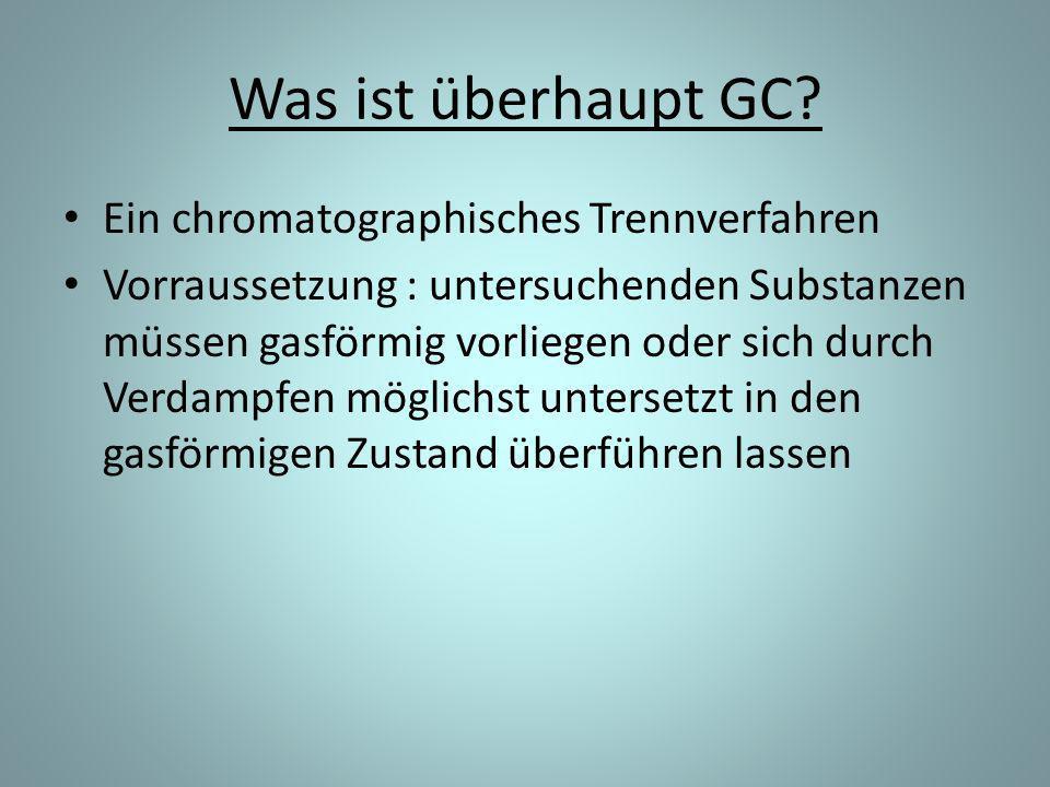 Was ist überhaupt GC? Ein chromatographisches Trennverfahren Vorraussetzung : untersuchenden Substanzen müssen gasförmig vorliegen oder sich durch Ver