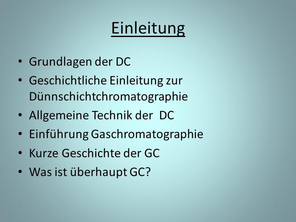 Einleitung Grundlagen der DC Geschichtliche Einleitung zur Dünnschichtchromatographie Allgemeine Technik der DC Einführung Gaschromatographie Kurze Geschichte der GC Was ist überhaupt GC?