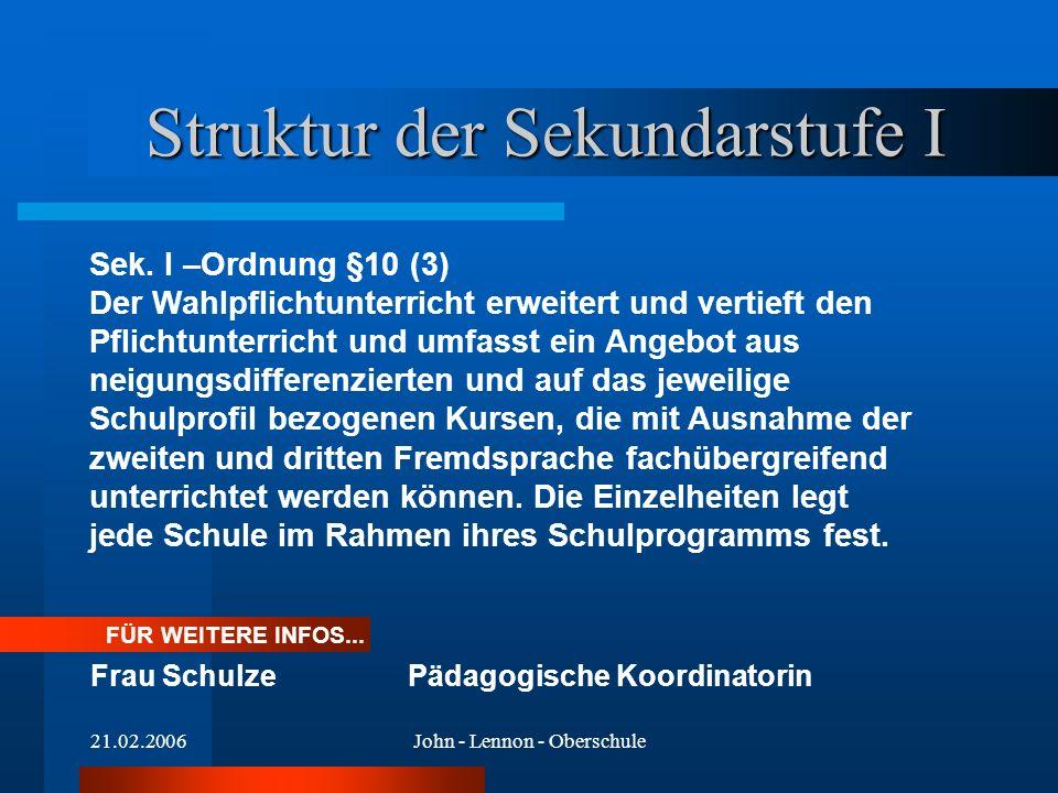 21.02.2006John - Lennon - Oberschule FÜR WEITERE INFOS... Frau SchulzePädagogische Koordinatorin Struktur der Sekundarstufe I Sek. I –Ordnung §10 (3)