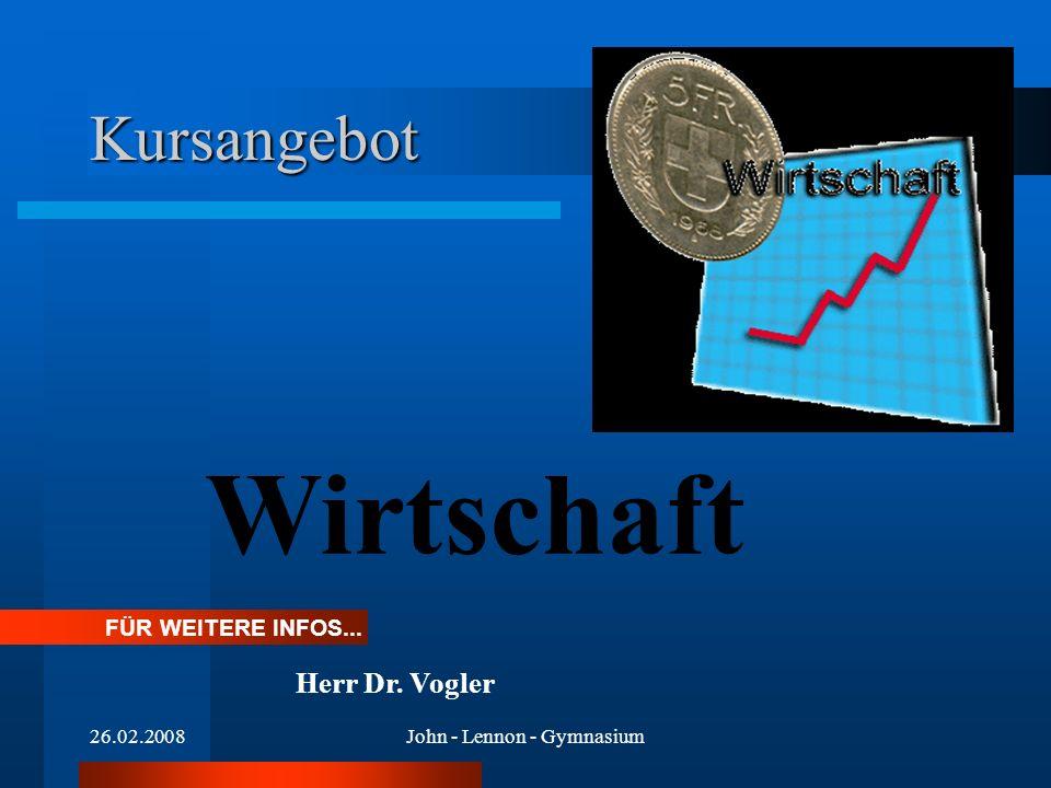 26.02.2008John - Lennon - Gymnasium Kursangebot Wirtschaft FÜR WEITERE INFOS... Herr Dr. Vogler