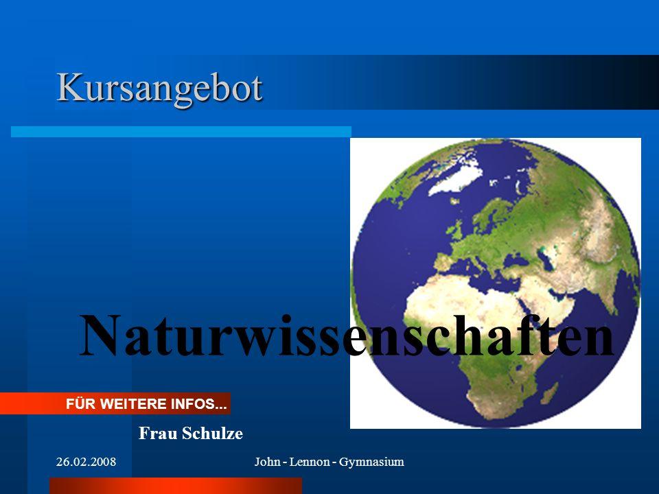 26.02.2008John - Lennon - Gymnasium Kursangebot Naturwissenschaften FÜR WEITERE INFOS...