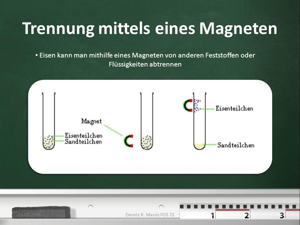 Trennung mittels eines Magneten Eisen kann man mithilfe eines Magneten von anderen Feststoffen oder Flüssigkeiten abtrennen 21.05.2008Dennis R. Mewis