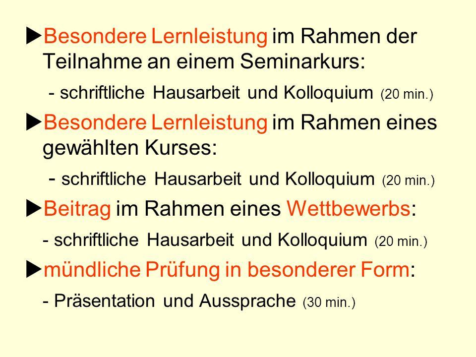 Besondere Lernleistung im Rahmen der Teilnahme an einem Seminarkurs: - schriftliche Hausarbeit und Kolloquium (20 min.) Besondere Lernleistung im Rahm