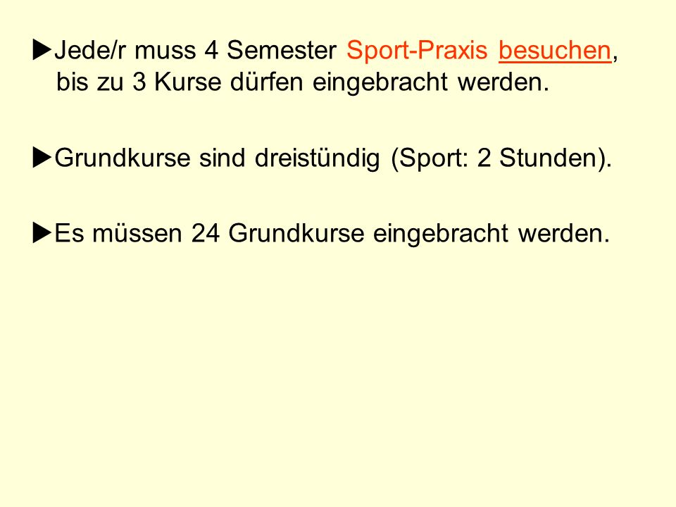 Jede/r muss 4 Semester Sport-Praxis besuchen, bis zu 3 Kurse dürfen eingebracht werden. Grundkurse sind dreistündig (Sport: 2 Stunden). Es müssen 24 G