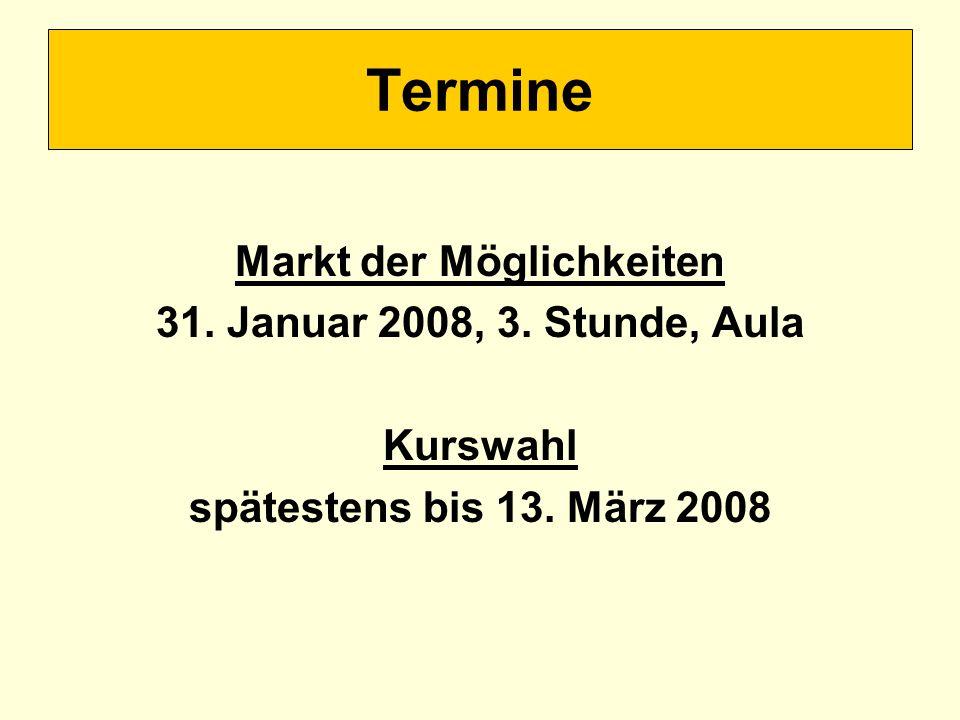 Markt der Möglichkeiten 31. Januar 2008, 3. Stunde, Aula Kurswahl spätestens bis 13. März 2008 Termine