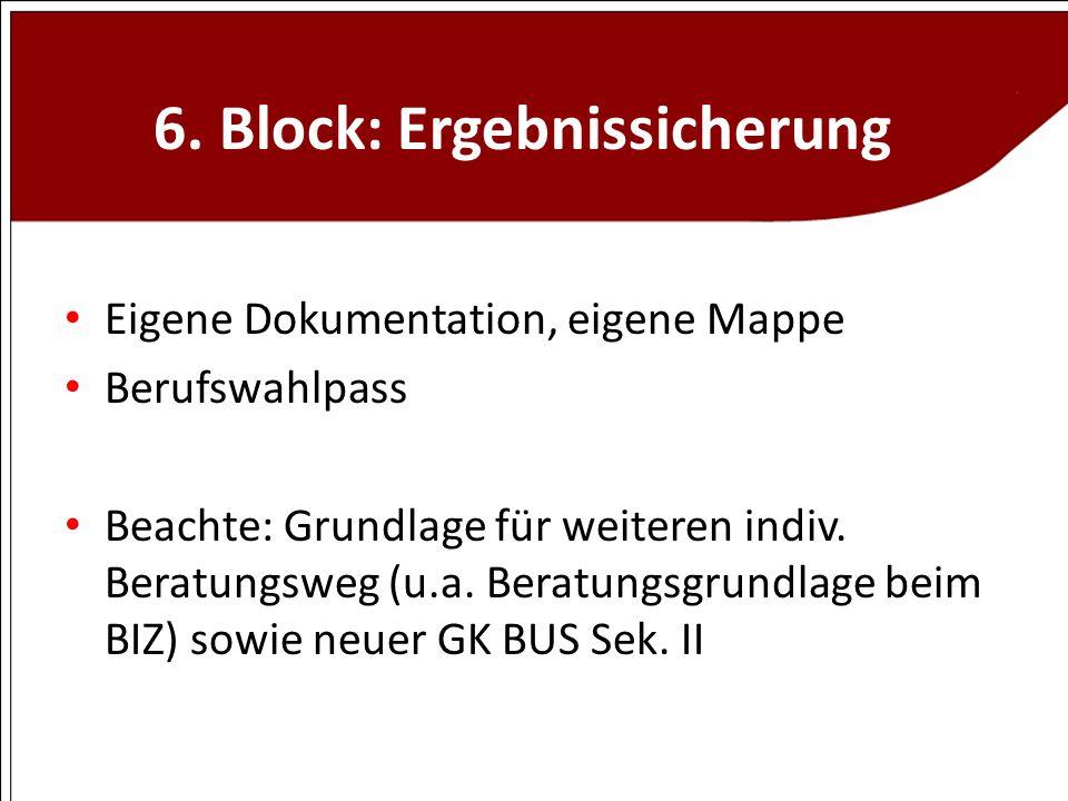 6. Block: Ergebnissicherung Eigene Dokumentation, eigene Mappe Berufswahlpass Beachte: Grundlage für weiteren indiv. Beratungsweg (u.a. Beratungsgrund