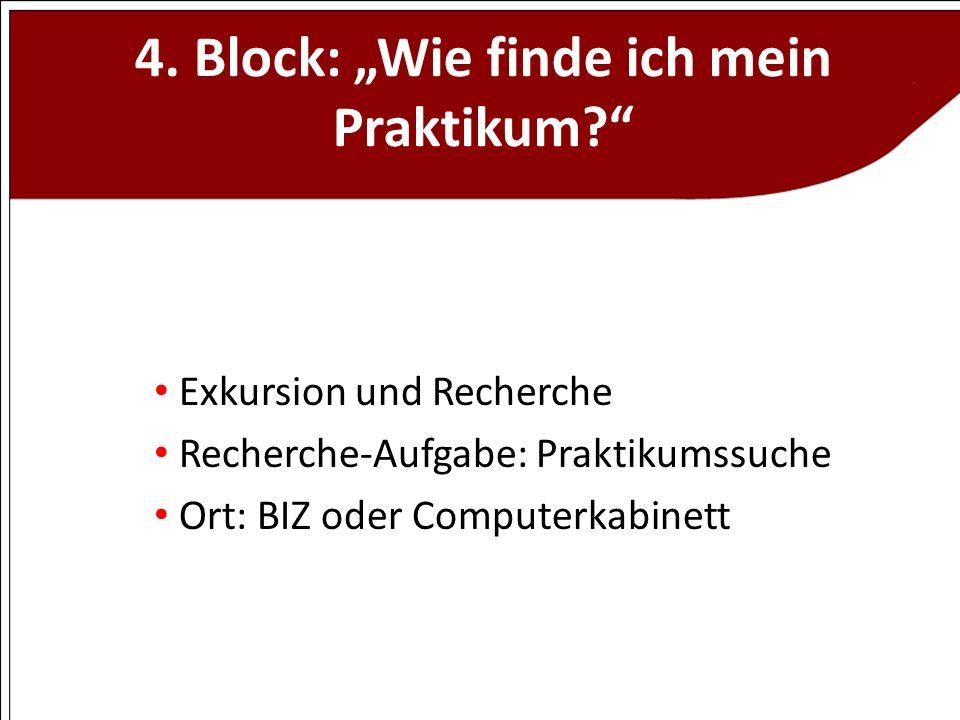 4. Block: Wie finde ich mein Praktikum? Exkursion und Recherche Recherche-Aufgabe: Praktikumssuche Ort: BIZ oder Computerkabinett