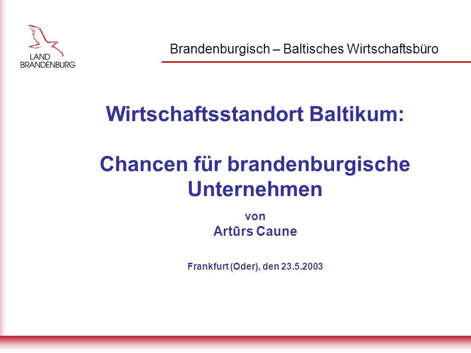 Brandenburgisch – Baltisches Wirtschaftsbüro Wirtschaftsstandort Baltikum: Chancen für brandenburgische Unternehmen von Artūrs Caune Frankfurt (Oder), den 23.5.2003