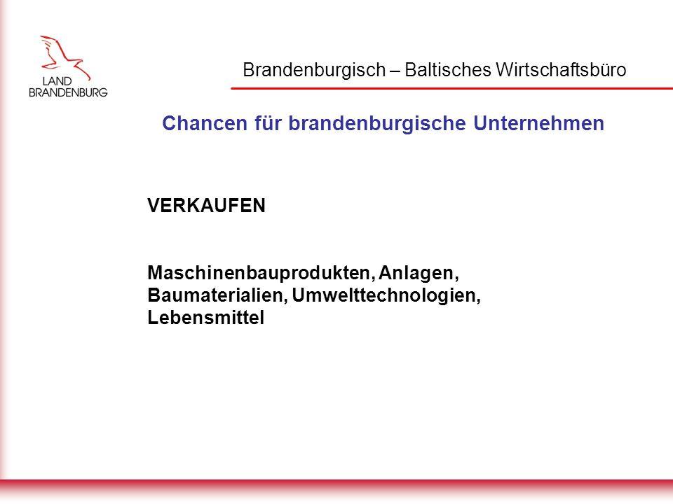 Brandenburgisch – Baltisches Wirtschaftsbüro Chancen für brandenburgische Unternehmen VERKAUFEN Maschinenbauprodukten, Anlagen, Baumaterialien, Umwelttechnologien, Lebensmittel