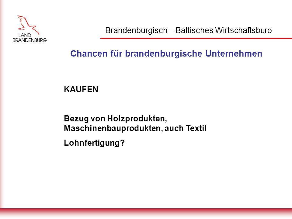 Brandenburgisch – Baltisches Wirtschaftsbüro Chancen für brandenburgische Unternehmen KAUFEN Bezug von Holzprodukten, Maschinenbauprodukten, auch Textil Lohnfertigung