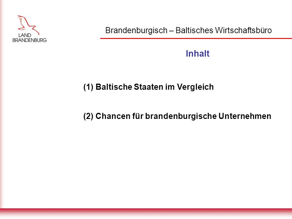 Brandenburgisch – Baltisches Wirtschaftsbüro Inhalt (1) Baltische Staaten im Vergleich (2) Chancen für brandenburgische Unternehmen