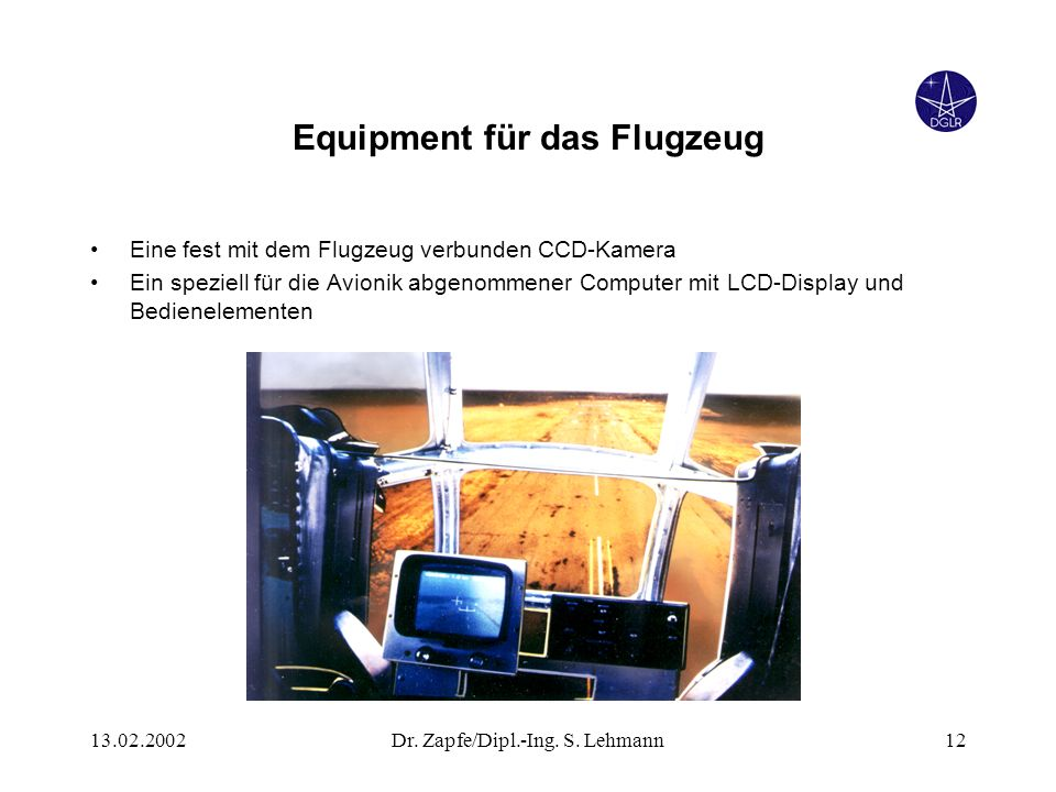 13.02.2002Dr. Zapfe/Dipl.-Ing. S. Lehmann12 Equipment für das Flugzeug Eine fest mit dem Flugzeug verbunden CCD-Kamera Ein speziell für die Avionik ab