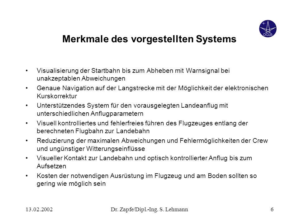 13.02.2002Dr. Zapfe/Dipl.-Ing. S. Lehmann6 Merkmale des vorgestellten Systems Visualisierung der Startbahn bis zum Abheben mit Warnsignal bei unakzept