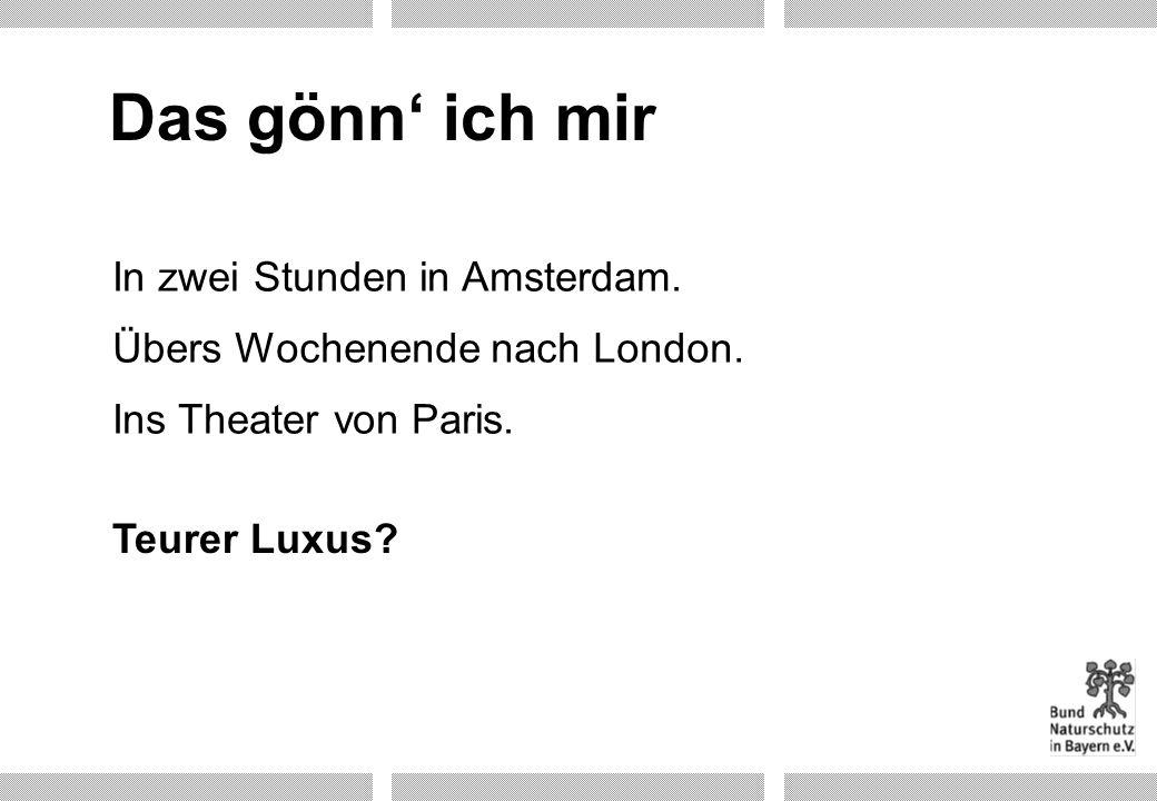 Übers Wochenende nach London. Teurer Luxus? In zwei Stunden in Amsterdam. Ins Theater von Paris. Das gönn ich mir