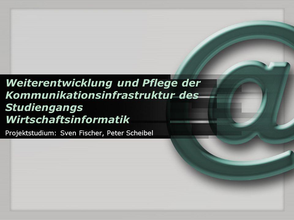 Weiterentwicklung und Pflege der Kommunikationsinfrastruktur des Studiengangs Wirtschaftsinformatik Projektstudium: Sven Fischer, Peter Scheibel