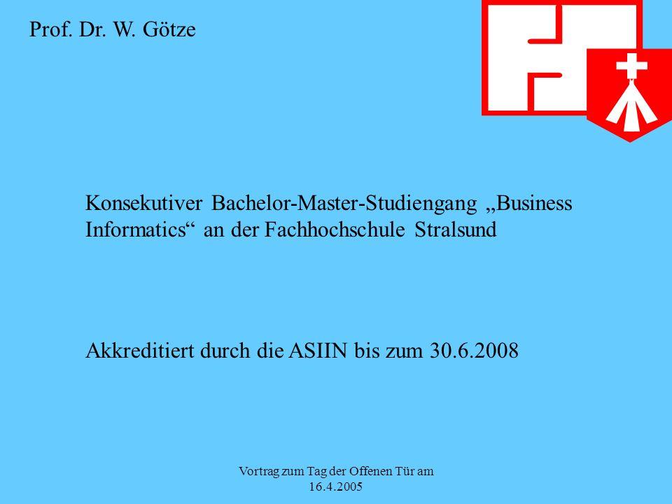 Vortrag zum Tag der Offenen Tür am 16.4.2005 Konsekutiver Bachelor-Master-Studiengang Business Informatics an der Fachhochschule Stralsund Akkreditiert durch die ASIIN bis zum 30.6.2008 Prof.