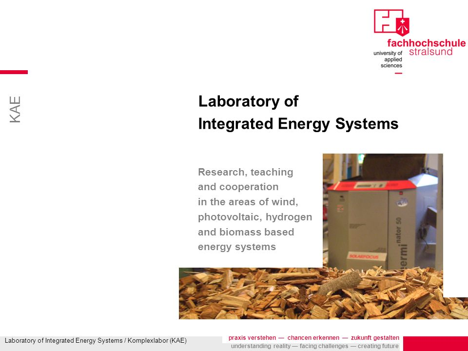 KAE praxis verstehen chancen erkennen zukunft gestalten understanding reality facing challenges creating future Laboratory of Integrated Energy Systems / Komplexlabor (KAE) Objectives Basis for research, teaching and cooperation in the areas of wind, photovoltaic, hydrogen and biomass based energy systems education teaching with state of the art real industrial components practical experience with modern multicomponent energy systems project work students work on practical projects under the supervision of professors and engineers from industry KAE together with IFEU e.V., local, national and international partners generates solutions for stationary, portable and mobile energy supply systems use of 10years of experience in the application of Hydrogen