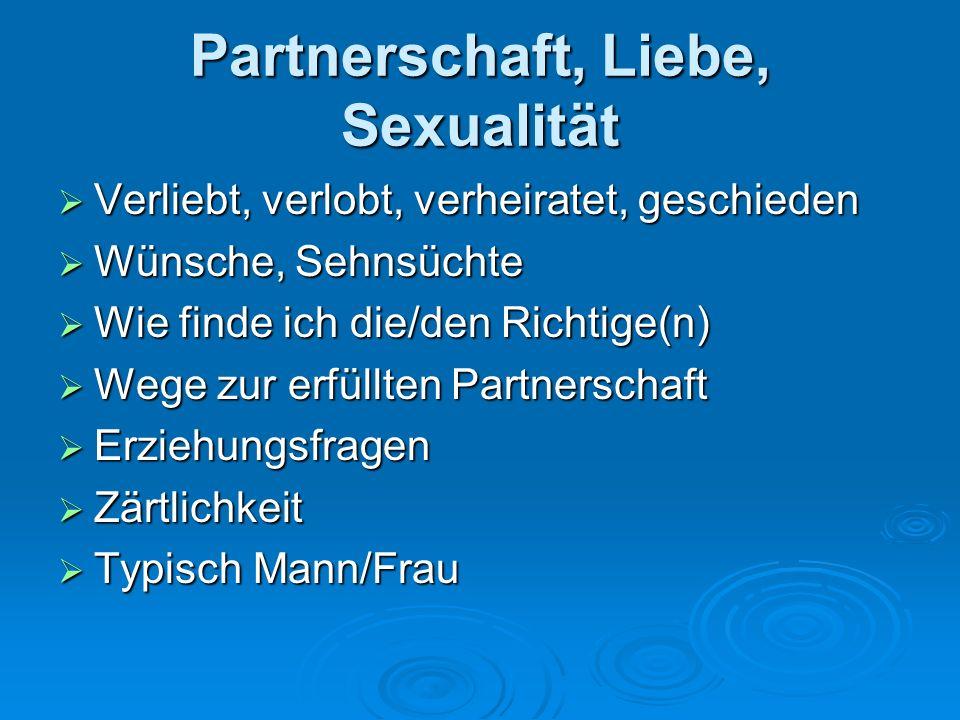 Partnerschaft, Liebe, Sexualität Verliebt, verlobt, verheiratet, geschieden Verliebt, verlobt, verheiratet, geschieden Wünsche, Sehnsüchte Wünsche, Sehnsüchte Wie finde ich die/den Richtige(n) Wie finde ich die/den Richtige(n) Wege zur erfüllten Partnerschaft Wege zur erfüllten Partnerschaft Erziehungsfragen Erziehungsfragen Zärtlichkeit Zärtlichkeit Typisch Mann/Frau Typisch Mann/Frau