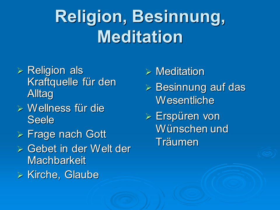 Religion, Besinnung, Meditation Religion als Kraftquelle für den Alltag Religion als Kraftquelle für den Alltag Wellness für die Seele Wellness für die Seele Frage nach Gott Frage nach Gott Gebet in der Welt der Machbarkeit Gebet in der Welt der Machbarkeit Kirche, Glaube Kirche, Glaube Meditation Meditation Besinnung auf das Wesentliche Besinnung auf das Wesentliche Erspüren von Wünschen und Träumen Erspüren von Wünschen und Träumen