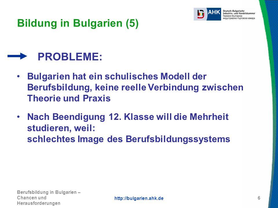http://bulgarien.ahk.de Berufsbildung in Bulgarien – Chancen und Herausforderungen 6 Bildung in Bulgarien (5) PROBLEME: Bulgarien hat ein schulisches
